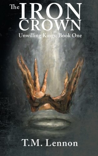 The Iron Crown: Unwilling Kings: Book One: T M Lennon
