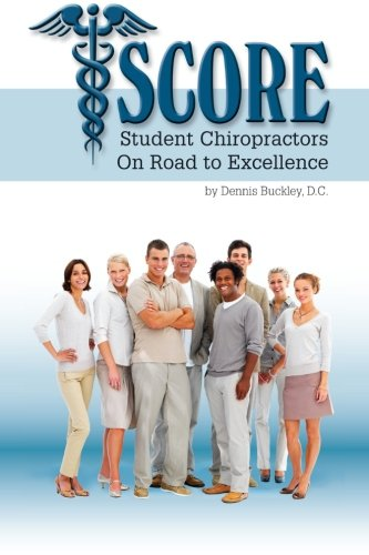 9781477687888: SCORE Student Chiropractors On Road to Excellence: From The Classroom To The Clinic Unparalleled Success and How To Build The Practice Of Your Dreams Starting The Very First Day Of School