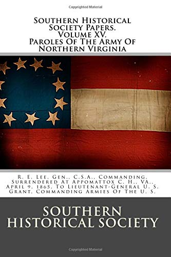 9781477697443: Southern Historical Society Papers. Paroles Of The Army Of Northern Virginia: R. E. Lee, Gen., C.S.A., Commanding, Surrendered At Appomattox C. H., ... U. S. Grant, Commanding Armies Of The U. S.