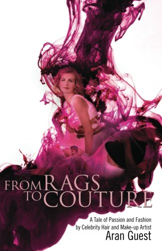 From Rags To Couture: A Tale of Passion and Fashion by Celebrity Hair and Makeup Artist Aran Guest:...