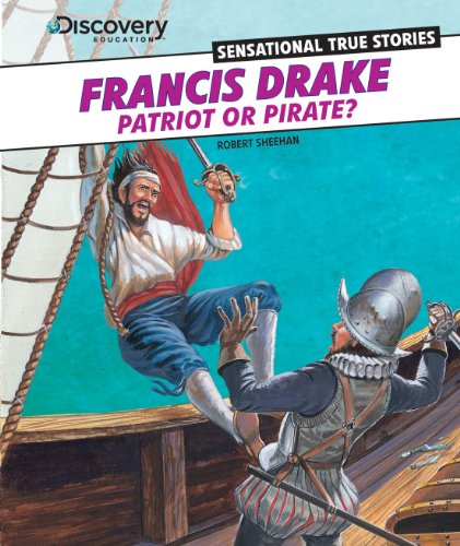 Francis Drake: Patriot or Pirate? (Discovery Education: Sensational True Stories): Sheehan, Robert