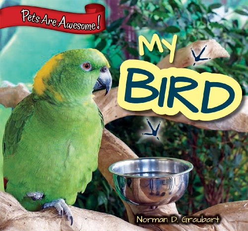 My Bird (Pets Are Awesome!): Norman D Graubart