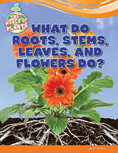 What Do Roots, Stems, Leaves, and Flowers Do? (The World of Plants): Ruth Owen