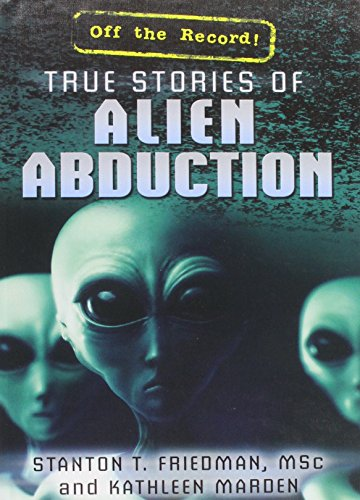 True Stories of Alien Abduction (Off the Record!): Friedman, Stanton T; Marden, Kathleen