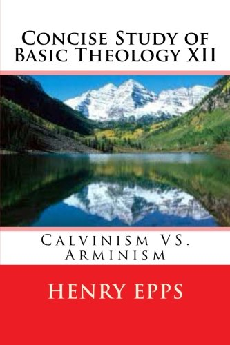 9781478101864: Concise Study of Basic Theology XII: Calvinism VS. Arminism
