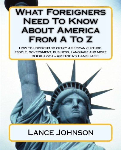9781478131526: What Foreigners Need To Know About America From A To Z: How to understand crazy American culture, people, government, business, language and more: 4 (America's Language)