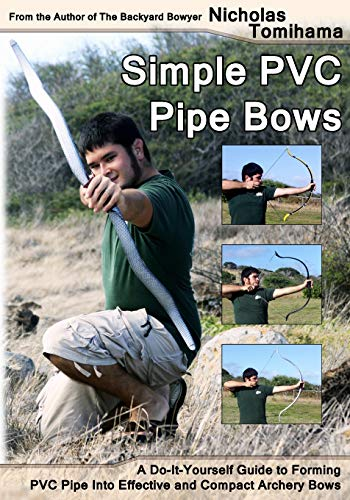 Simple PVC Pipe Bows: A Do-It-Yourself Guide to Forming PVC Pipe into Effective and Compact Archery...