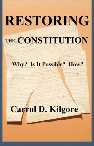 Restoring the Constitution: Why? Is it possible? How?: Kilgore, Mr Carrol D.