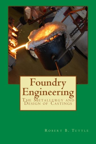 Foundry Engineering: The Metallurgy and Design of Castings (Volume 1): Tuttle, Dr. Robert B.