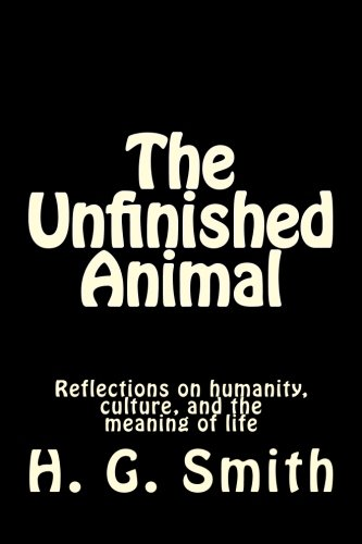 9781478172468: The Unfinished Animal: Reflections on humanity, culture, and the meaning of life