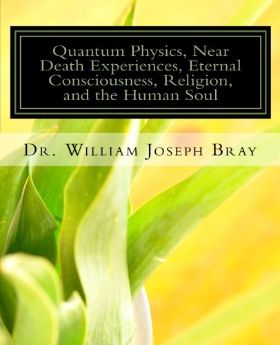 Quantum Physics, Near Death Experiences, Eternal Consciousness, Religion, and the Human Soul: Bray,...