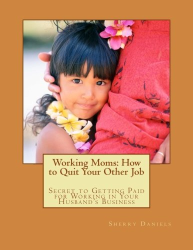 9781478177166: Working Moms: How to Quit Your Other Job: Secret to Getting Paid for Working in Your Husband's Business