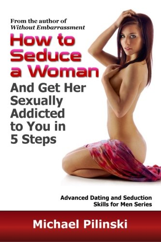 9781478188667: How to Seduce a Woman and Get Her Sexually Addicted to You in 5 Steps