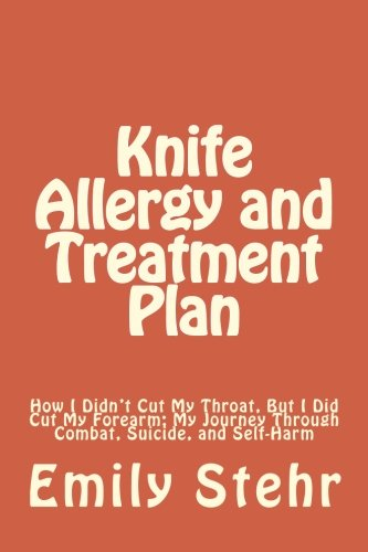 9781478206774: Knife Allergy and Treatment Plan: How I Didn't Cut My Throat, But I Did Cut My Forearm; My Journey Through Combat, Suicide, and Self-Harm