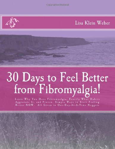 9781478231660: 30 Days to Feel Better From Fibromyalgia: Learn Why You Have Fibromyalgia, Exactly What Habits Aggravate It, and Proven, Simple Ways to Start Feeling ... NOW.  All Given in One-Day-At-A-Time Nuggets