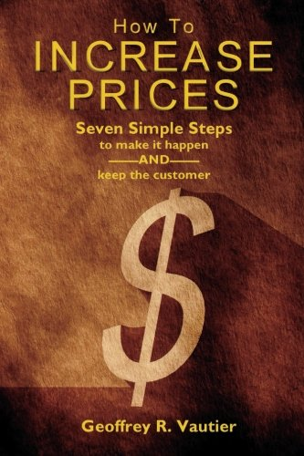 How To Increase Prices: Seven Steps to make it happen-AND-keep the customer: Vautier, Geoffrey R.