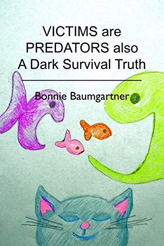 VICTIMS are PREDATORS also: A Dark Survival Truth: Baumgartner, Bonnie