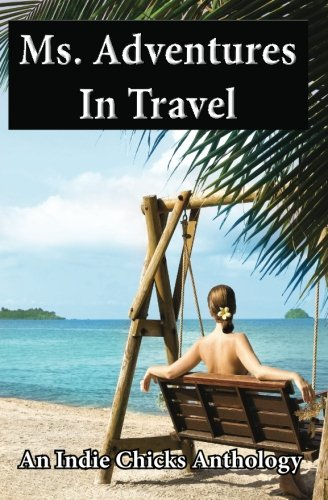 Ms. Adventures in Travel: Indie Chicks Anthology (1478241500) by Shireman, Cheryl; Smith, Melissa; Voss, Louise; Welch, Linda; West, Elizabeth; Woodbury, Sarah; Young-Ellis, Georgina; Cox, Karin; Adkins, Heather...