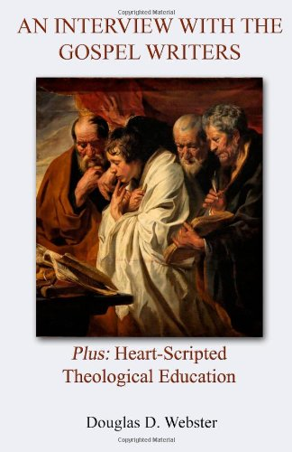 An Interview with the Gospel Writers: Plus: Heart-Scripted Theological Education: Webster, Douglas ...