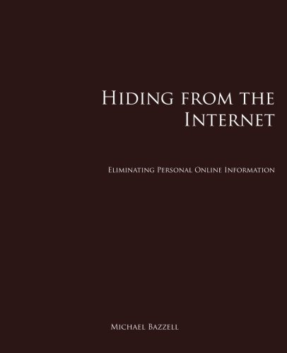 Hiding from the Internet: Eliminating Personal Online: Michael Bazzell