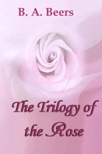 The Trilogy of the Rose: B. A. Beers
