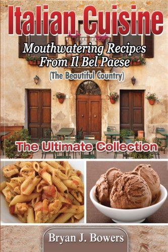 Italian Cuisine: Mouthwatering Recipes From Il Bel: Bowers, Bryan J.
