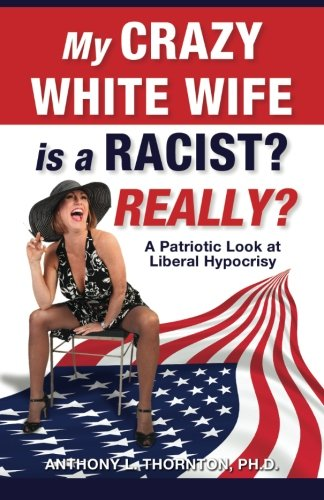 My Crazy White Wife is a Racist? Really?: A Patriotic Look at Liberal Hypocrisy: Anthony L. ...