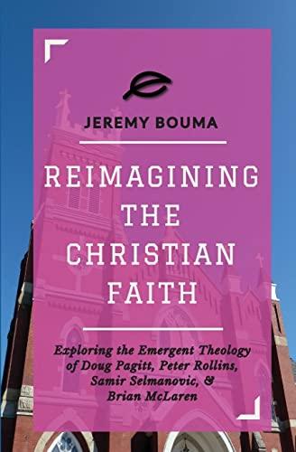 Reimagining the Christian Faith: Exploring the Emergent: Bouma, Jeremy