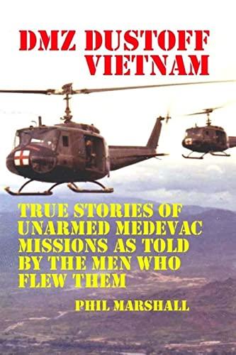 Dmz Dustoff Vietnam: True Stories Of Unarmed Medevac Missions As Told Be The Men Who Flew Them - ...