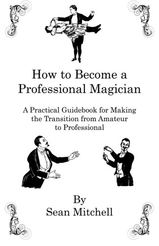 How to Become a Professional Magician: A Practical Guidebook for Making the Transition from Amateur to Professional