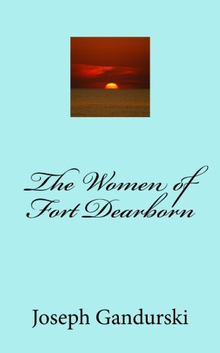 The Women of Fort Dearborn: Gandurski, Joseph F.