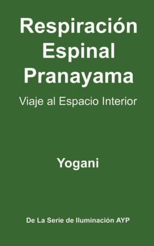 9781478316213: Respiración Espinal Pranayama - Viaje al Espacio Interior: (La Serie De Iluminación AYP ) (La Serie De Iluminacion AYP) (Spanish Edition)