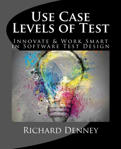 Use Case Levels of Test: Innovate and Work Smart in Software Test Design (1478317132) by Richard Denney