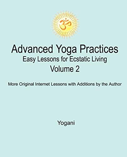 Advanced Yoga Practices - Easy Lessons for Ecstatic Living, Volume 2: Yogani