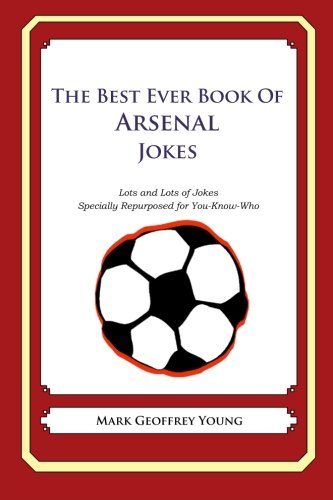 The Best Ever Book of Arsenal Jokes: Lots and Lots of Jokes Specially Repurposed for You-Know-Who: ...