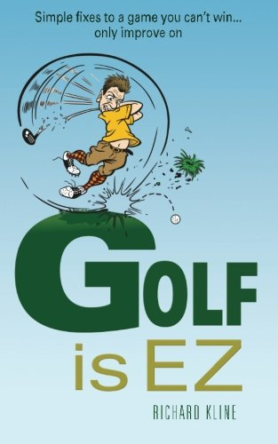 Golf is EZ: Simple Fixes to a Game You Can't Win. Only Improve On: Richard Kline