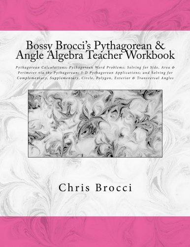9781478337461: Bossy Brocci's Pythagorean & Angle Algebra Teacher Workbook: Pythagorean Calculations, Pythagorean Word Problems, Solving for Side, Area & Perimeter ... Supplementary, Circle & Polygon Angles