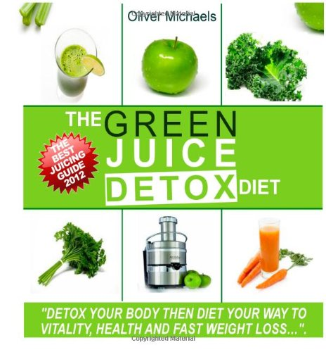 9781478340102: The Green 'Juice' Detox Diet.: The amazing 'Juice' recipes get live nutrients, vitamins and minerals directly into your body.