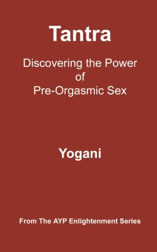 Tantra - Discovering the Power of Pre-Orgasmic Sex: (AYP Enlightenment Series): Yogani