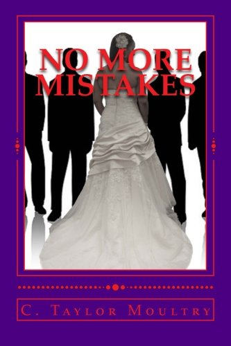 "No More Mistakes"": Addressing the Issues and secrets of Women who Desire a Mate and the Men who..."