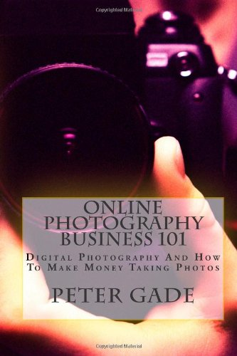 9781478360452: Online Photography Business 101: Digital Photography And How To Make Money Taking Photos