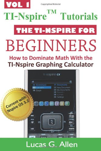 9781478361732: The TI-Nspire for Beginners: TI-Nspire (TM) Tutorials: How to Dominate Math With the TI-Nspire Graphing Calculator (Volume 1)