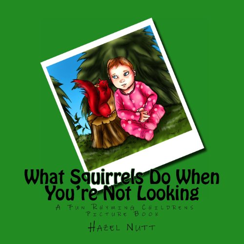What Squirrels Do When You're Not Looking: A Fun Rhyming Childrens Picture Book: Hazel Nutt