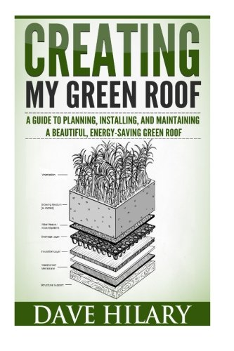 Creating My Green Roof: A guide to planning, installing, and maintaining a beautiful, energy-saving...