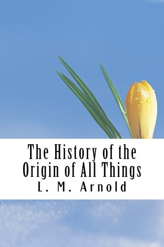 The History of the Origin of All: L. M. Arnold;