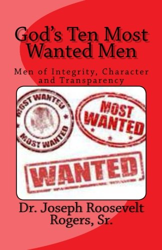 God's Ten Most Wanted Men: Men of Integrity, Character and Transparency (Volume 100): Sr., Dr. ...