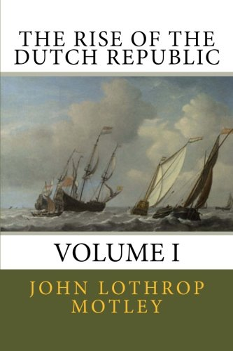 The Rise of the Dutch Republic (Volume 1): John Lothrop Motley