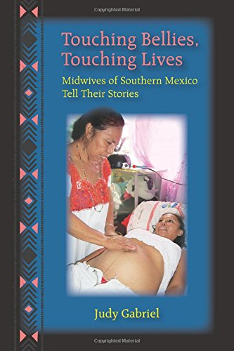 Touching Bellies, Touching Lives: Midwives of Southern Mexico Tell Their Stories: Judy Gabriel