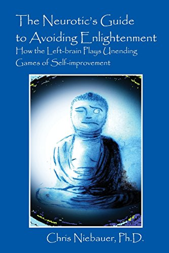The Neurotic's Guide to Avoiding Enlightenment: How the Left-Brain Plays Unending Games of ...