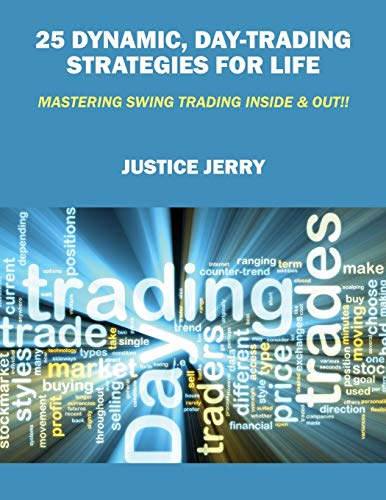 25 Dynamic, Day-Trading Strategies for Life: Mastering Swing Trading Inside & Out!!: Justice ...